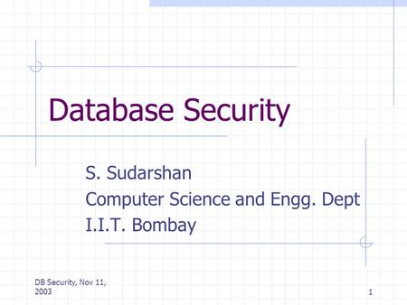 DB Security, Nov 11, 20031 Database Security S. Sudarshan Computer Science and Engg. Dept I.I.T. Bombay.