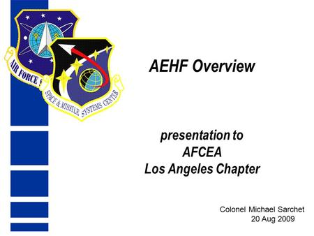 AEHF Overview presentation to AFCEA Los Angeles Chapter Colonel Michael Sarchet 20 Aug 2009.