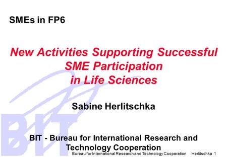 Bureau for International Research and Technology Cooperation Herlitschka 1 SMEs in FP6 New Activities Supporting Successful SME Participation in Life.