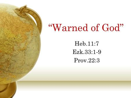 """Warned of God"" Heb.11:7 Ezk.33:1-9 Prov.22:3. God's Warnings In the Days of Noah, Heb.11:7 Lot and His Family, Gen.19:12-14, 17 Joseph in Egypt, Gen.41:25-32,"