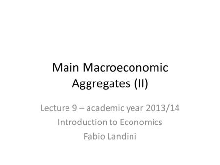 Lecture 9 – academic year 2013/14 Introduction to Economics Fabio Landini Main Macroeconomic Aggregates (II)