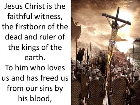 Jesus Christ is the faithful witness, the firstborn of the dead and ruler of the kings of the earth. To him who loves us and has freed us from our sins.