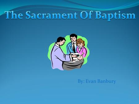 By: Evan Banbury. Baptism is a very important Sacrament. Most of us received it when we were babies.