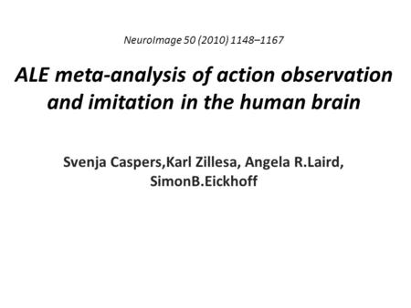 NeuroImage 50 (2010) 1148–1167 ALE meta-analysis of action observation and imitation in the human brain Svenja Caspers,Karl Zillesa, Angela R.Laird, SimonB.Eickhoff.