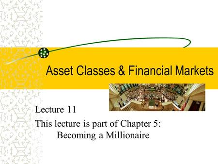 Asset Classes & Financial Markets Lecture 11 This lecture is part of Chapter 5: Becoming a Millionaire.