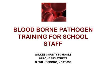 BLOOD BORNE PATHOGEN TRAINING FOR SCHOOL STAFF WILKES COUNTY SCHOOLS 613 CHERRY STREET N. WILKESBORO, NC 28659.