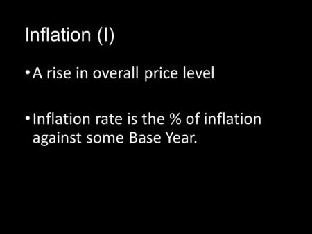 Inflation (I) A rise in overall price level Inflation rate is the % of inflation against some Base Year.