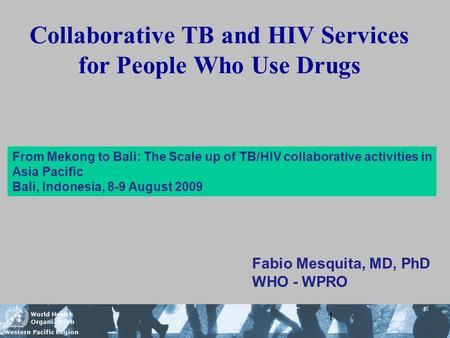 World Health Organization Western Pacific Region 1 Collaborative TB and HIV Services for People Who Use Drugs Fabio Mesquita, MD, PhD WHO - WPRO From Mekong.