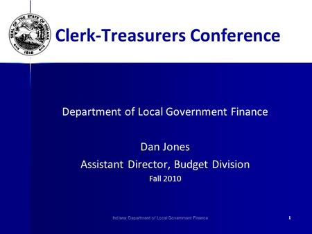 Indiana Department of Local Government Finance1 Clerk-Treasurers Conference Department of Local Government Finance Dan Jones Assistant Director, Budget.
