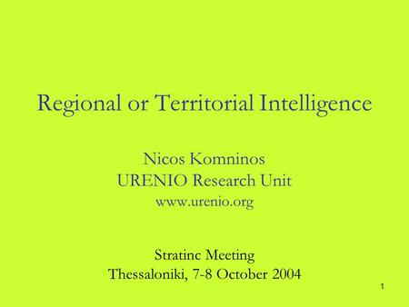 1 Regional or Territorial Intelligence Nicos Komninos URENIO Research Unit www.urenio.org Stratinc Meeting Thessaloniki, 7-8 October 2004.