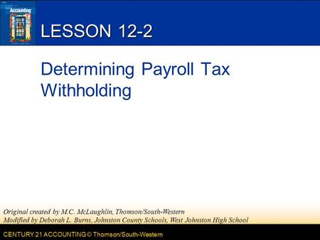 CENTURY 21 ACCOUNTING © Thomson/South-Western LESSON 12-2 Determining Payroll Tax Withholding Original created by M.C. McLaughlin, Thomson/South-Western.