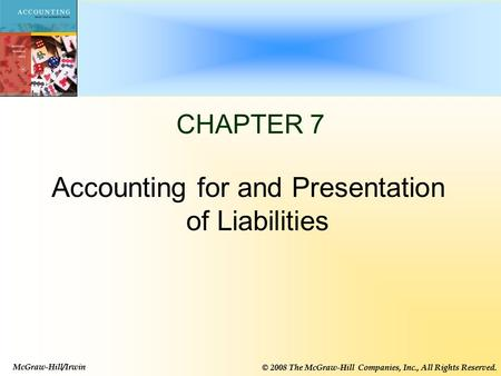 McGraw-Hill/Irwin © 2008 The McGraw-Hill Companies, Inc., All Rights Reserved. 1-1 CHAPTER 7 Accounting for and Presentation of Liabilities McGraw-Hill/Irwin.