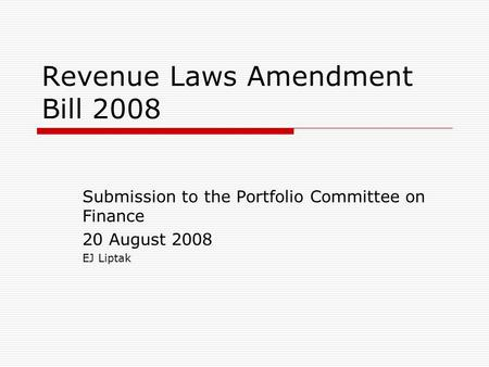 Revenue Laws Amendment Bill 2008 Submission to the Portfolio Committee on Finance 20 August 2008 EJ Liptak.
