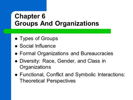 Chapter 6 Groups And Organizations Types of Groups Social Influence Formal Organizations and Bureaucracies Diversity: Race, Gender, and Class in Organizations.