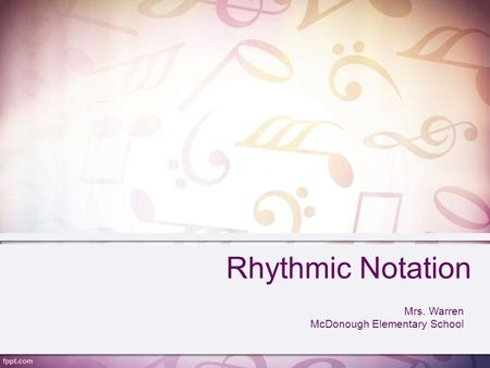 Rhythmic Notation Mrs. Warren McDonough Elementary School.