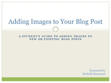 A STUDENT'S GUIDE TO ADDING IMAGES TO NEW OR EXISTING BLOG POSTS Adding Images to Your Blog Post Presented by Michelle Krummel.