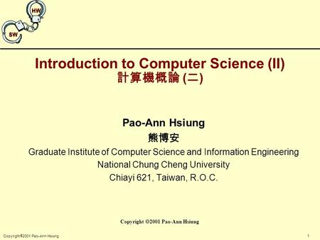 1 Copyright  2001 Pao-Ann Hsiung SW HW Introduction to Computer Science (II) 計算機概論 ( 二 ) Pao-Ann Hsiung 熊博安 Graduate Institute of Computer Science and.
