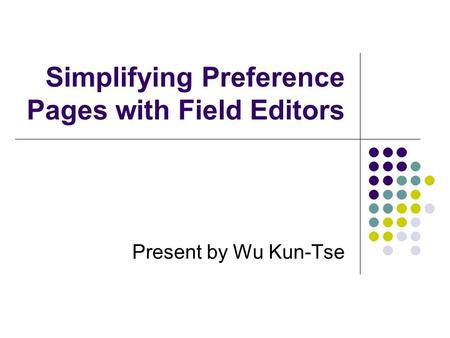 Present by Wu Kun-Tse Simplifying Preference Pages with Field Editors.