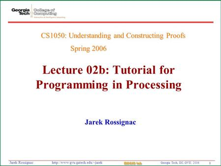 1 Georgia Tech, IIC, GVU, 2006 MAGIC Lab  Rossignac Lecture 02b: Tutorial for Programming in Processing Jarek Rossignac.
