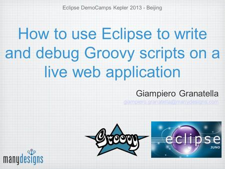 Eclipse DemoCamps Kepler 2013 - Beijing How to use Eclipse to write and debug Groovy scripts on a live web application Giampiero Granatella