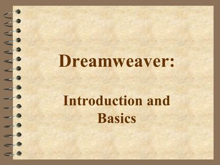 Dreamweaver: Introduction and Basics. Introduction 4 Dreamweaver is a WYSIWYG HTML editor 4 WYSIWYG = What You See Is What You Get. 4 BUT..