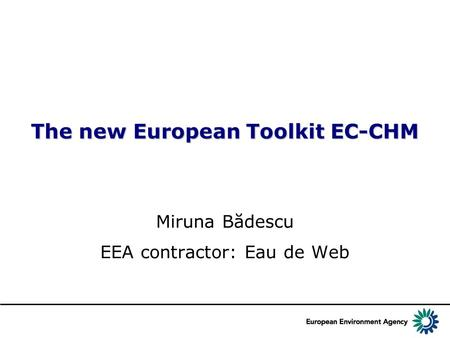 The new European Toolkit EC-CHM Miruna Bădescu EEA contractor: Eau de Web.