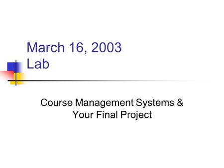 March 16, 2003 Lab Course Management Systems & Your Final Project.