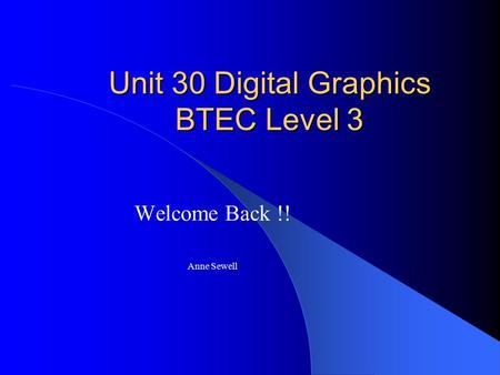 Unit 30 Digital Graphics BTEC Level 3 Welcome Back !! Anne Sewell.