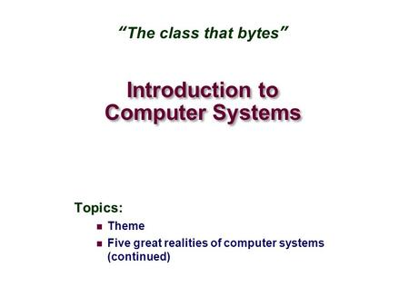 "Introduction to Computer Systems Topics: Theme Five great realities of computer systems (continued) ""The class that bytes"""