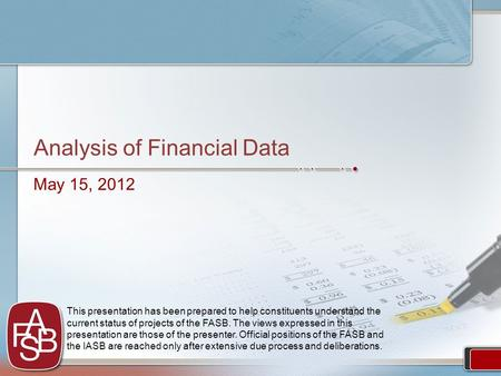 Analysis of Financial Data May 15, 2012 This presentation has been prepared to help constituents understand the current status of projects of the FASB.