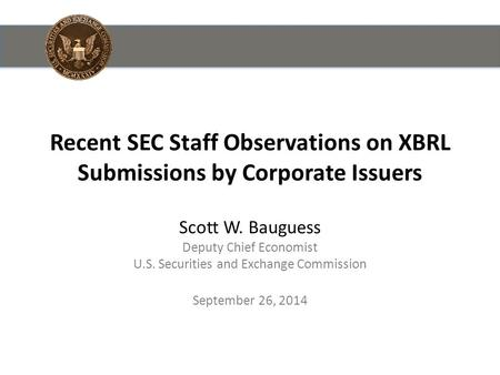 Recent SEC Staff Observations on XBRL Submissions by Corporate Issuers Scott W. Bauguess Deputy Chief Economist U.S. Securities and Exchange Commission.