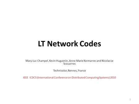 LT Network Codes Mary-Luc Champel, Kevin Huguenin, Anne-Marie Kermarrec and Nicolas Le Scouarnec Technicolor, Rennes, France IEEE ICDCS (International.