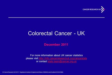 © Cancer Research UK 2011 Registered charity in England and Wales (1089464) and Scotland (SC041666) Colorectal Cancer - UK December 2011 For more information.