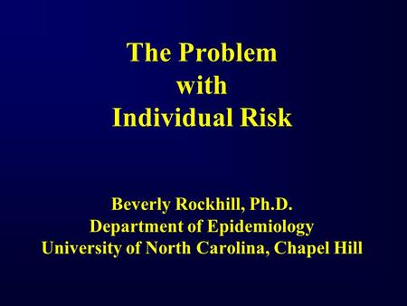 The Problem with Individual Risk Beverly Rockhill, Ph.D. Department of Epidemiology University of North Carolina, Chapel Hill.
