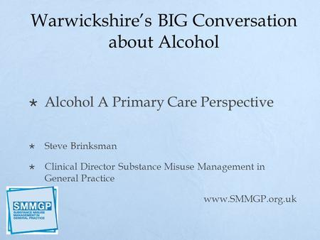 Warwickshire's BIG Conversation about Alcohol  Alcohol A Primary Care Perspective  Steve Brinksman  Clinical Director Substance Misuse Management in.