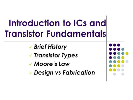Introduction to ICs and Transistor Fundamentals Brief History Transistor Types Moore's Law Design vs Fabrication.