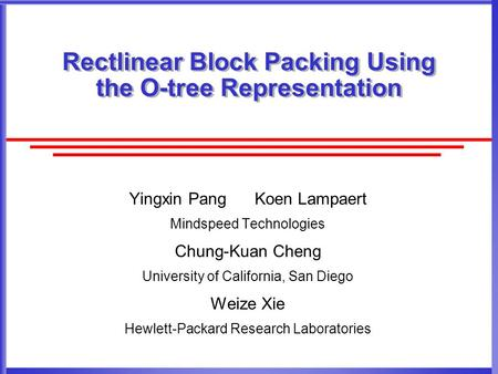 Rectlinear Block Packing Using the O-tree Representation Yingxin Pang Koen Lampaert Mindspeed Technologies Chung-Kuan Cheng University of California, San.