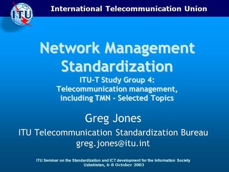 International Telecommunication Union ITU Seminar on the Standardization and ICT development for the Information Society Uzbekistan, 6-8 October 2003 Network.