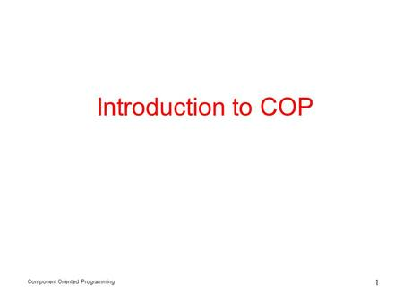 Component Oriented Programming 1 Introduction to COP.