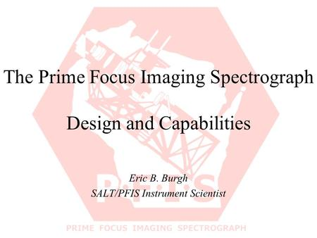 The Prime Focus Imaging Spectrograph Design and Capabilities Eric B. Burgh SALT/PFIS Instrument Scientist.