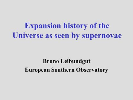 Expansion history of the Universe as seen by supernovae Bruno Leibundgut European Southern Observatory.