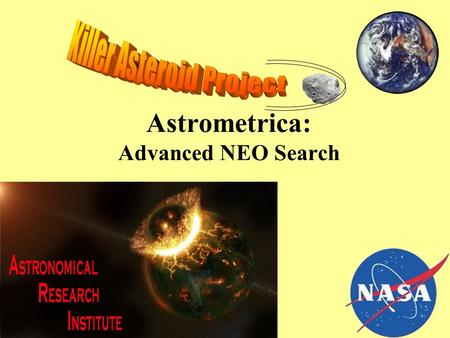 Astrometrica: Advanced NEO Search CFHS. ASTRONOMICAL RESEARCH INSTITUTE We will be using data from the Astronomical Research Institute located just south.