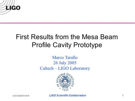 LIGO-G0200XX-00-M LIGO Scientific Collaboration1 First Results from the Mesa Beam Profile Cavity Prototype Marco Tarallo 26 July 2005 Caltech – LIGO Laboratory.