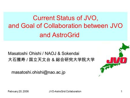 February 20, 2006JVO-AstroGrid Collaboration1 Current Status of JVO, and Goal of Collaboration between JVO and AstroGrid Masatoshi Ohishi / NAOJ & Sokendai.