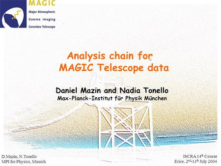 Analysis chain for MAGIC Telescope data Daniel Mazin and Nadia Tonello Max-Planck-Institut für Physik München D.Mazin, N.Tonello MPI for Physics, Munich.