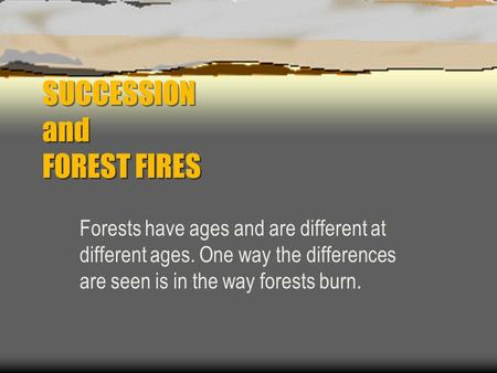 SUCCESSION and FOREST FIRES Forests have ages and are different at different ages. One way the differences are seen is in the way forests burn.