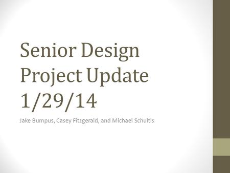 Senior Design Project Update 1/29/14 Jake Bumpus, Casey Fitzgerald, and Michael Schultis.