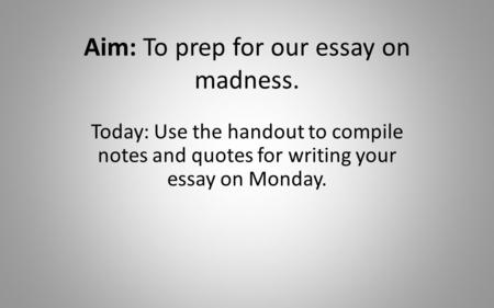 Aim: To prep for our essay on madness. Today: Use the handout to compile notes and quotes for writing your essay on Monday.