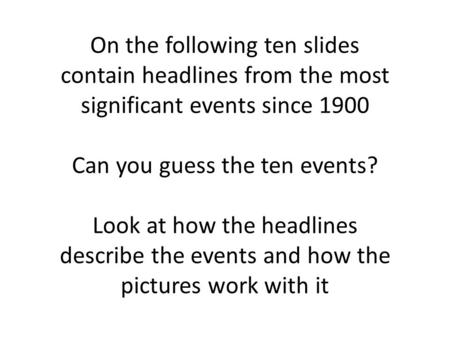 On the following ten slides contain headlines from the most significant events since 1900 Can you guess the ten events? Look at how the headlines describe.