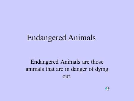 Endangered Animals Endangered Animals are those animals that are in danger of dying out.